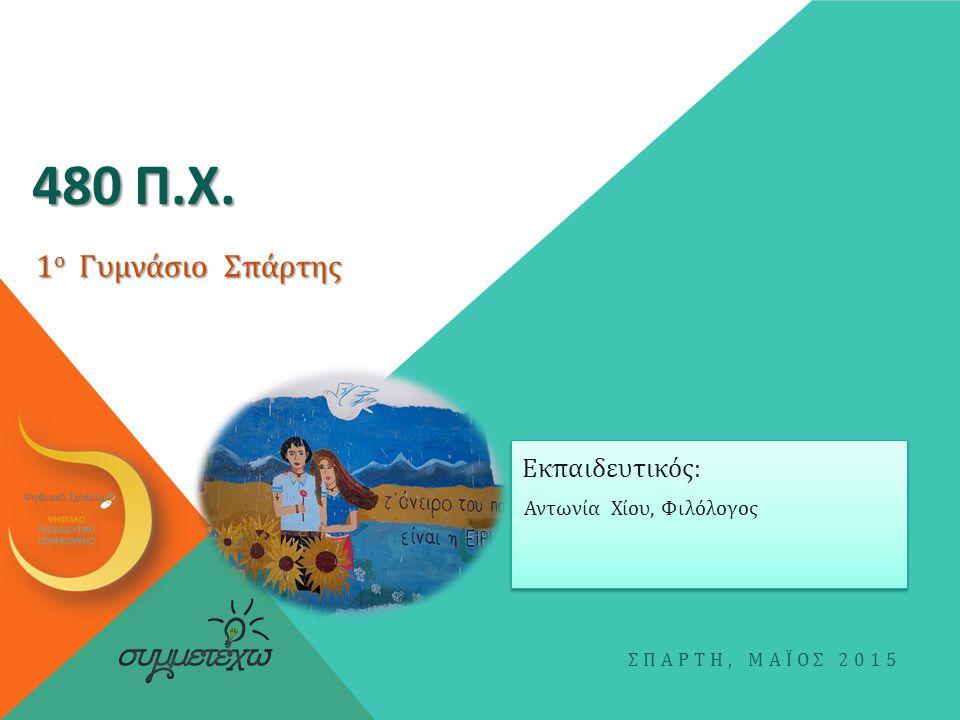 480 Π.Χ. 1ο Γυμνάσιο Σπάρτης Εκπαιδευτικός: Αντωνία Χίου, Φιλόλογος