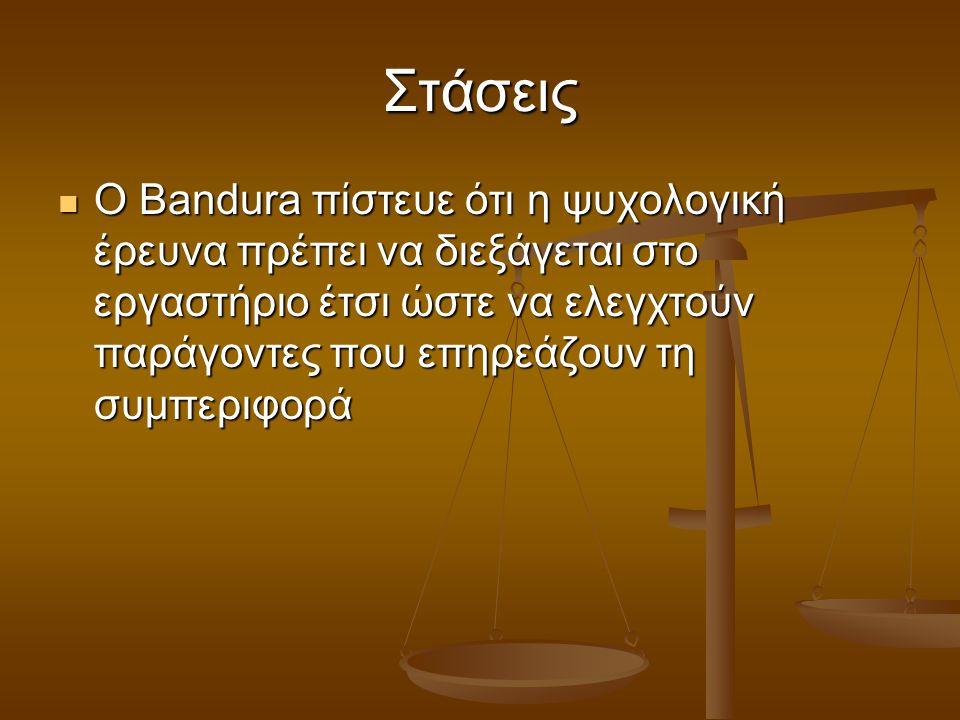 Στάσεις Ο Bandura πίστευε ότι η ψυχολογική έρευνα πρέπει να διεξάγεται στο εργαστήριο έτσι ώστε να ελεγχτούν παράγοντες που επηρεάζουν τη συμπεριφορά.