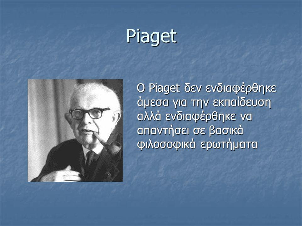 Piaget O Piaget δεν ενδιαφέρθηκε άμεσα για την εκπαίδευση αλλά ενδιαφέρθηκε να απαντήσει σε βασικά φιλοσοφικά ερωτήματα.
