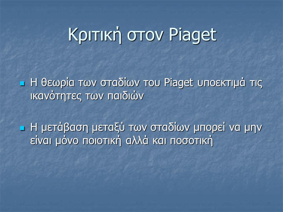 Κριτική στον Piaget Η θεωρία των σταδίων του Piaget υποεκτιμά τις ικανότητες των παιδιών.