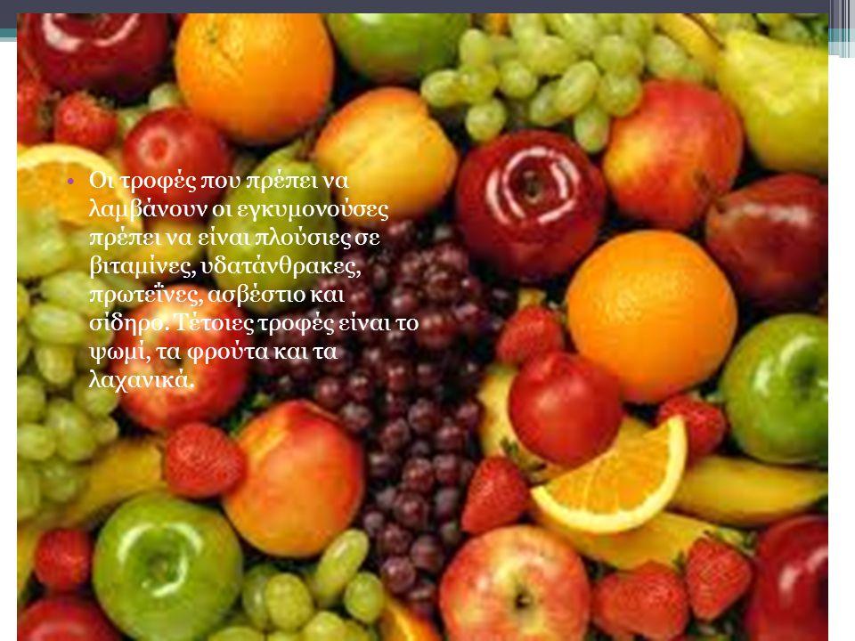 Οι τροφές που πρέπει να λαμβάνουν οι εγκυμονούσες πρέπει να είναι πλούσιες σε βιταμίνες, υδατάνθρακες, πρωτεΐνες, ασβέστιο και σίδηρο.