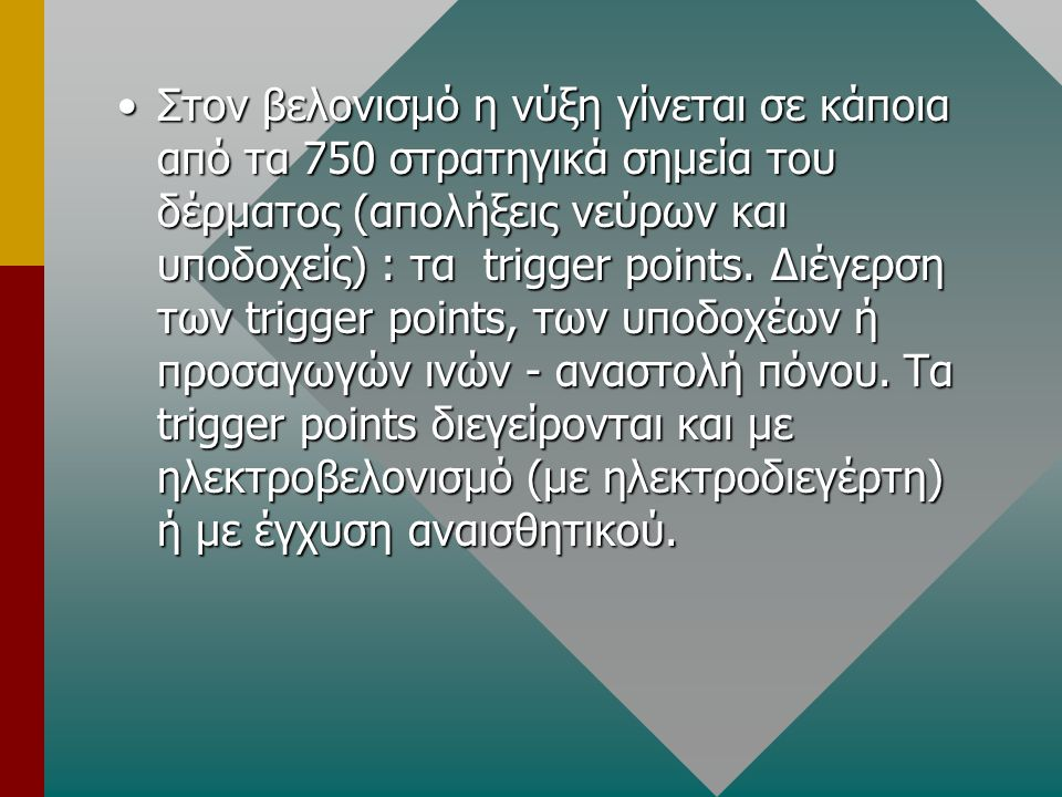 Στον βελονισμό η νύξη γίνεται σε κάποια από τα 750 στρατηγικά σημεία του δέρματος (απολήξεις νεύρων και υποδοχείς) : τα trigger points.