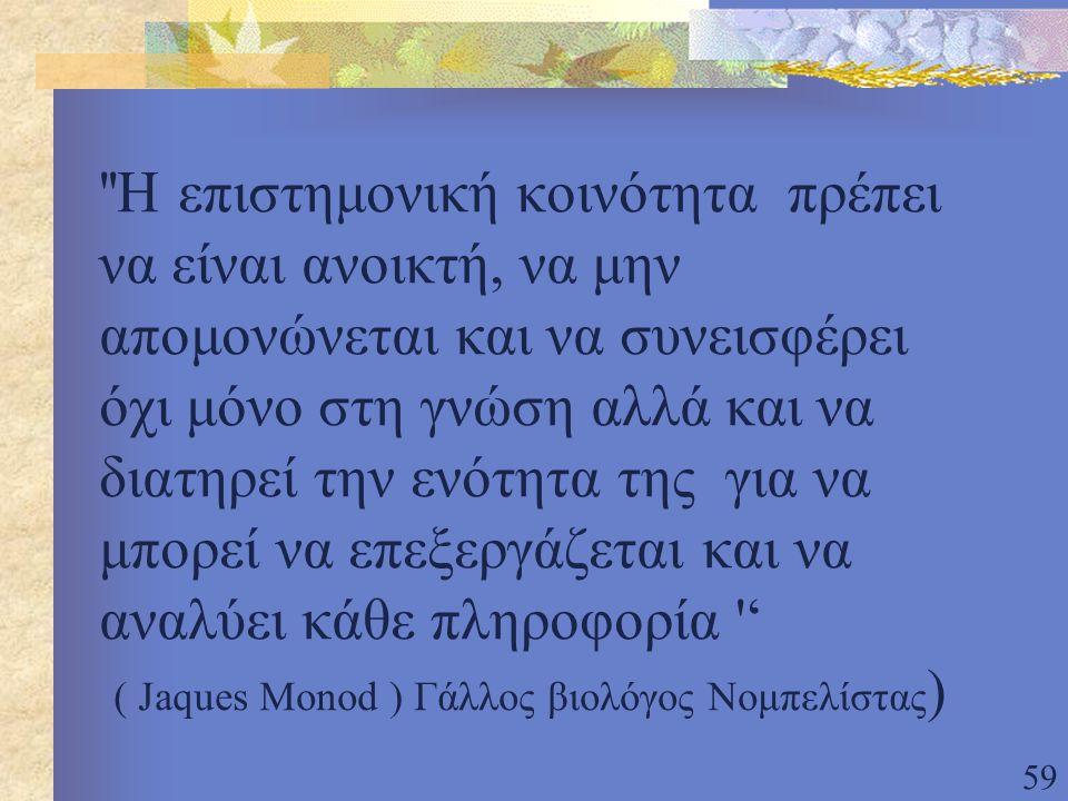 Η επιστημονική κοινότητα πρέπει να είναι ανοικτή, να μην απομονώνεται και να συνεισφέρει όχι μόνο στη γνώση αλλά και να διατηρεί την ενότητα της για να μπορεί να επεξεργάζεται και να αναλύει κάθε πληροφορία ' ( Jaques Monod ) Γάλλος βιολόγος Νομπελίστας)