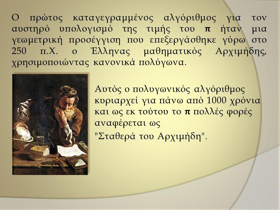 Ο πρώτος καταγεγραμμένος αλγόριθμος για τον αυστηρό υπολογισμό της τιμής του π ήταν μια γεωμετρική προσέγγιση που επεξεργάσθηκε γύρω στο 250 π.Χ.