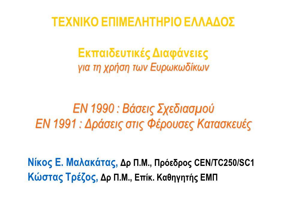 ΤΕΧΝΙΚΟ ΕΠΙΜΕΛΗΤΗΡΙΟ ΕΛΛΑΔΟΣ Εκπαιδευτικές Διαφάνειες για τη χρήση των Ευρωκωδίκων ΕΝ 1990 : Βάσεις Σχεδιασμού ΕΝ 1991 : Δράσεις στις Φέρουσες Κατασκευές