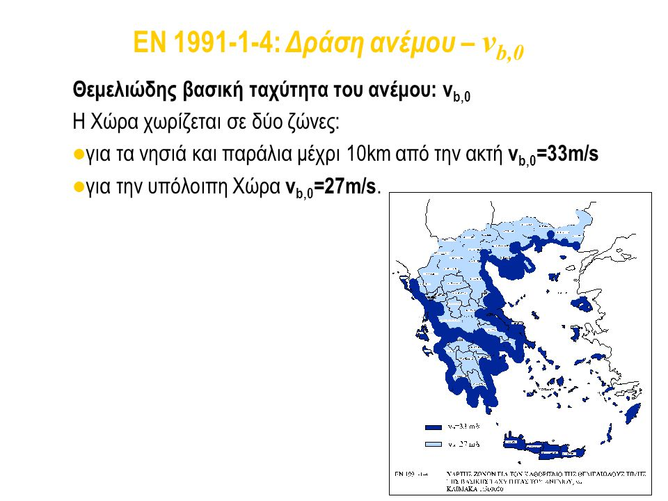 EN 1991-1-4: Δράση ανέμου – vb,0 Θεμελιώδης βασική ταχύτητα του ανέμου: vb,0. Η Χώρα χωρίζεται σε δύο ζώνες: