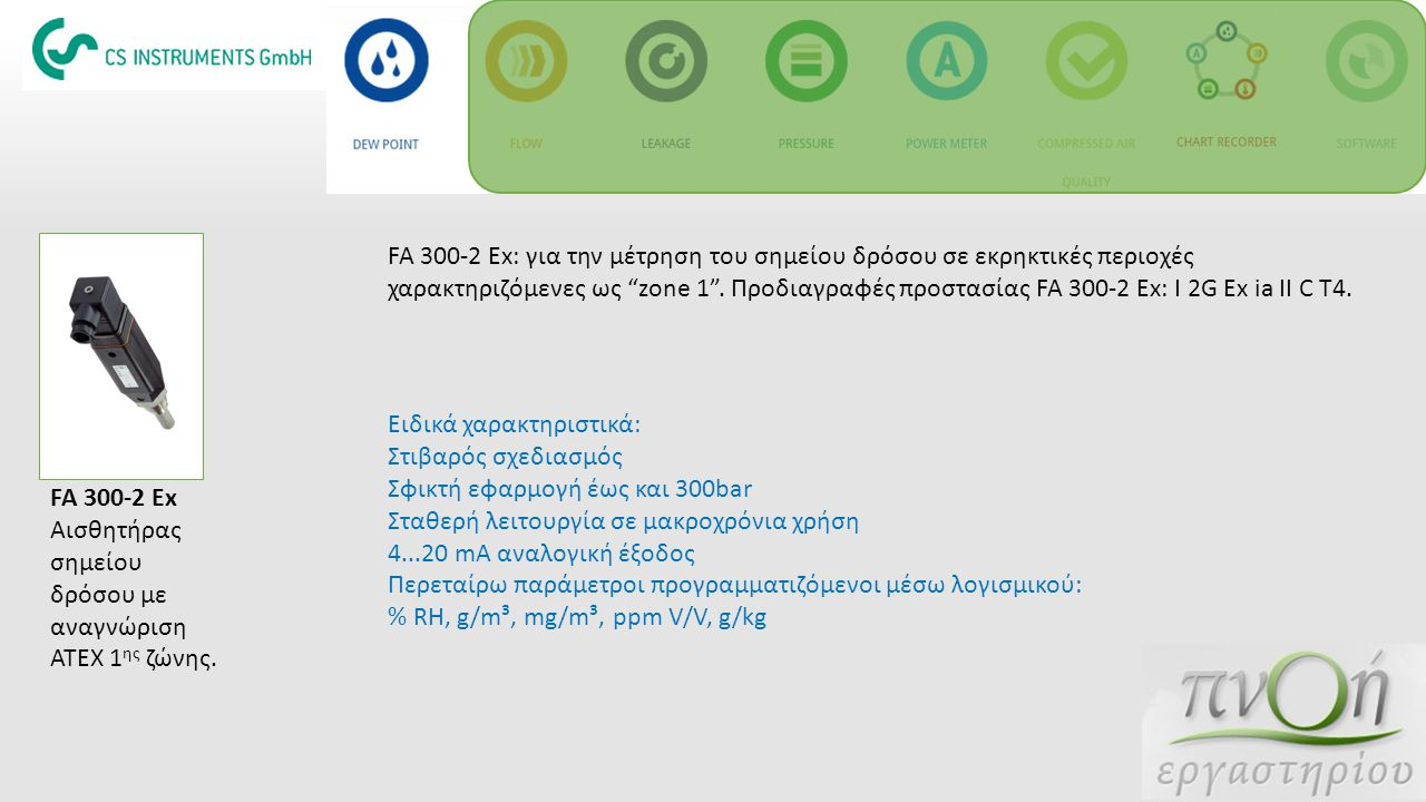 FA 300-2 Ex: για την μέτρηση του σημείου δρόσου σε εκρηκτικές περιοχές χαρακτηριζόμενες ως zone 1 . Προδιαγραφές προστασίας FA 300-2 Ex: I 2G Ex ia II C T4.