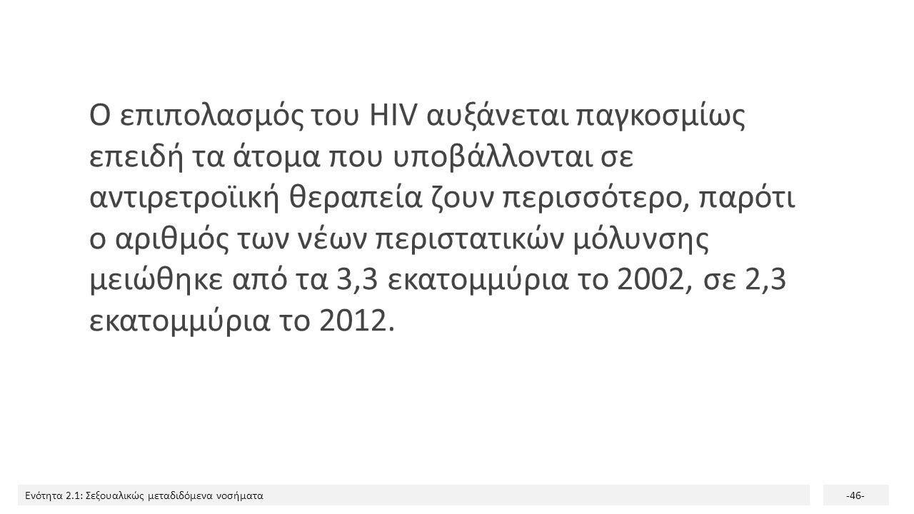 Ο επιπολασμός του HIV αυξάνεται παγκοσμίως επειδή τα άτομα που υποβάλλονται σε αντιρετροϊική θεραπεία ζουν περισσότερο, παρότι ο αριθμός των νέων περιστατικών μόλυνσης μειώθηκε από τα 3,3 εκατομμύρια το 2002, σε 2,3 εκατομμύρια το 2012.