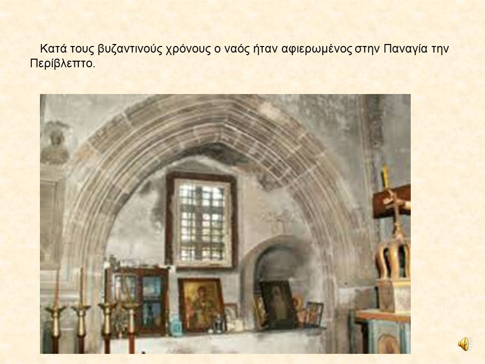 Κατά τους βυζαντινούς χρόνους ο ναός ήταν αφιερωμένος στην Παναγία την Περίβλεπτο.