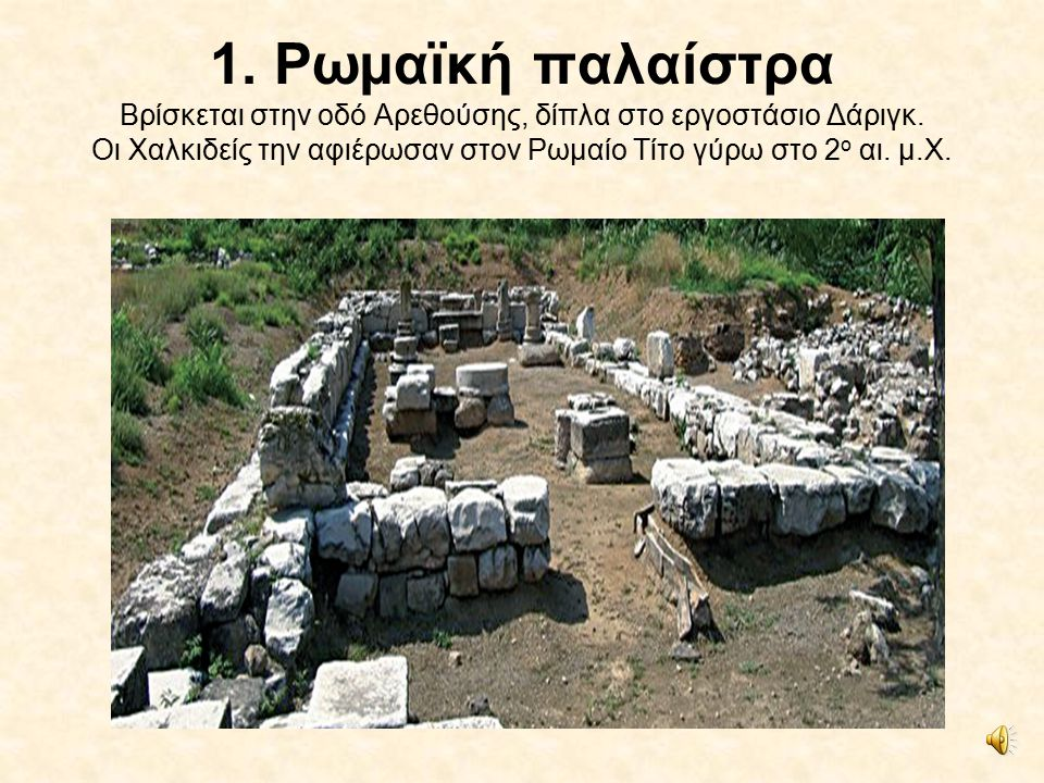 1. Ρωμαϊκή παλαίστρα Βρίσκεται στην οδό Αρεθούσης, δίπλα στο εργοστάσιο Δάριγκ.