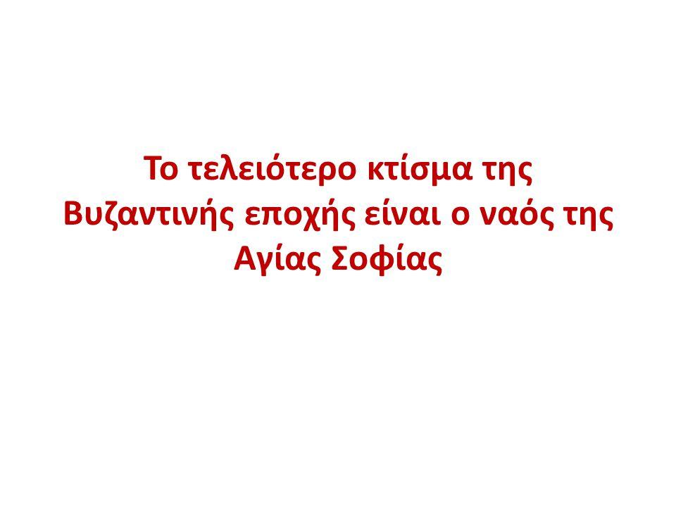 Το τελειότερο κτίσμα της Βυζαντινής εποχής είναι ο ναός της Αγίας Σοφίας