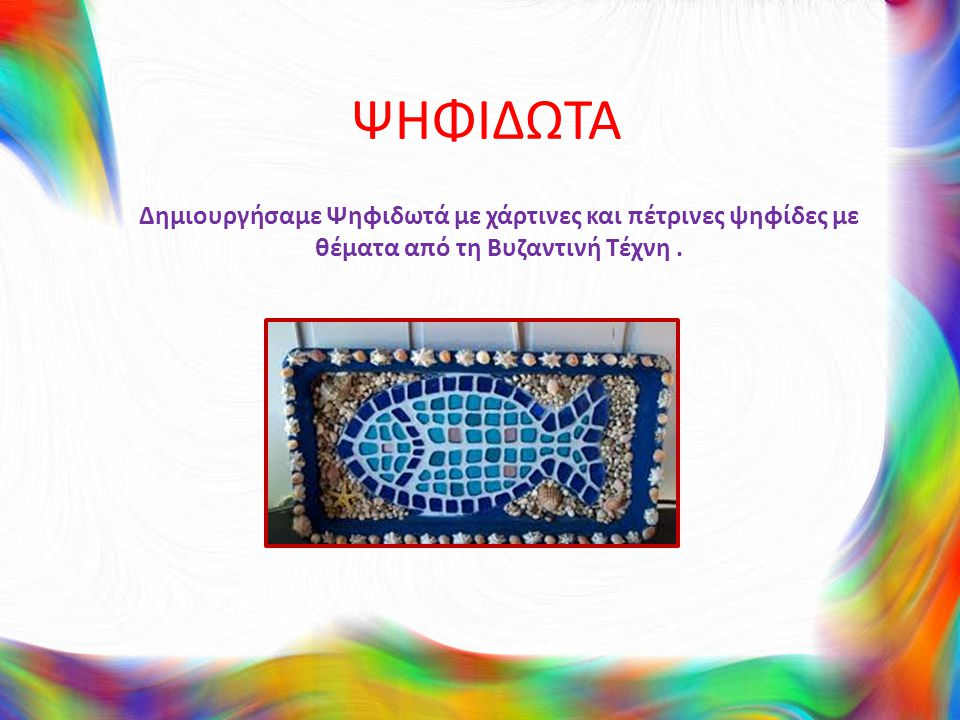 ΨΗΦΙΔΩΤΑ Δημιουργήσαμε Ψηφιδωτά με χάρτινες και πέτρινες ψηφίδες με θέματα από τη Βυζαντινή Τέχνη .