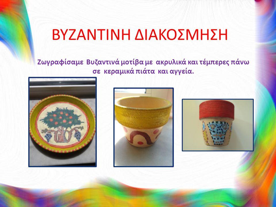 ΒΥΖΑΝΤΙΝΗ ΔΙΑΚΟΣΜΗΣΗ Ζωγραφίσαμε Βυζαντινά μοτίβα με ακρυλικά και τέμπερες πάνω σε κεραμικά πιάτα και αγγεία.