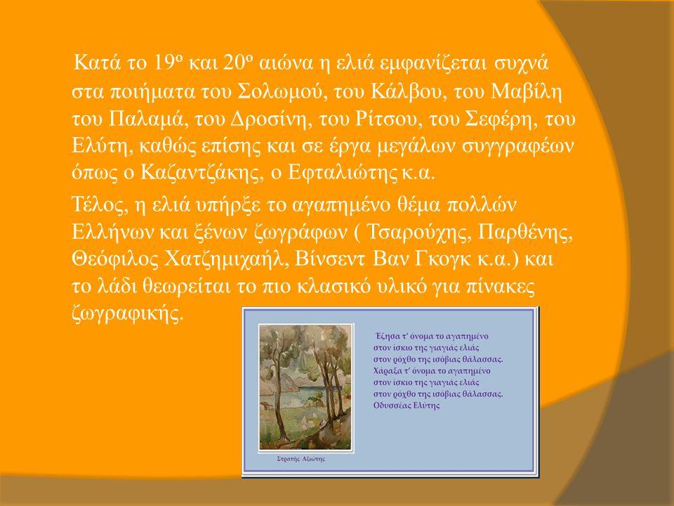 Κατά το 19ο και 20ο αιώνα η ελιά εμφανίζεται συχνά στα ποιήματα του Σολωμού, του Κάλβου, του Μαβίλη του Παλαμά, του Δροσίνη, του Ρίτσου, του Σεφέρη, του Ελύτη, καθώς επίσης και σε έργα μεγάλων συγγραφέων όπως ο Καζαντζάκης, ο Εφταλιώτης κ.α.