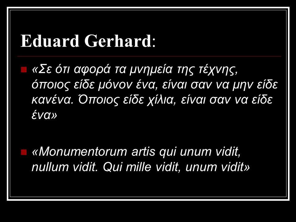 Eduard Gerhard: «Σε ότι αφορά τα μνημεία της τέχνης, όποιος είδε μόνον ένα, είναι σαν να μην είδε κανένα. Όποιος είδε χίλια, είναι σαν να είδε ένα»
