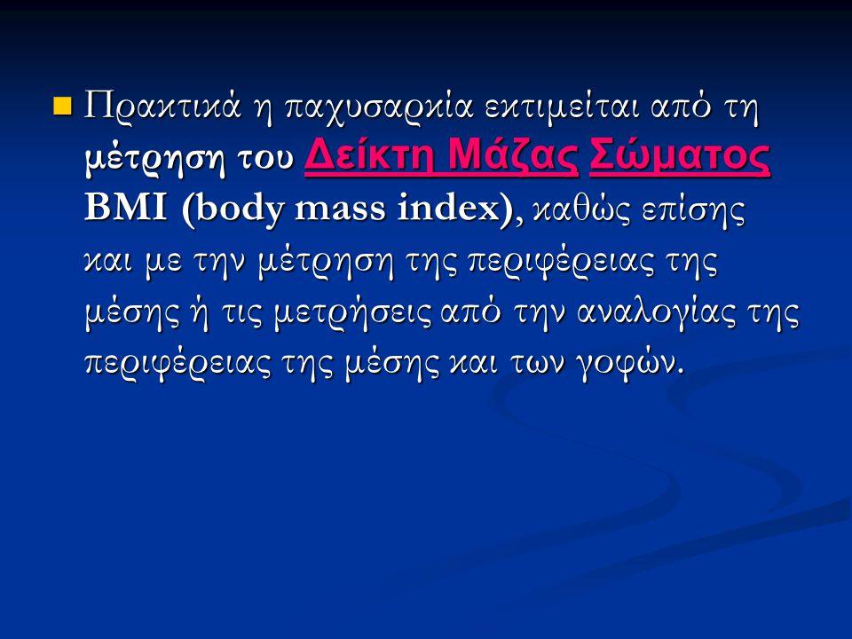 Πρακτικά η παχυσαρκία εκτιμείται από τη μέτρηση του Δείκτη Μάζας Σώματος ΒΜΙ (body mass index), καθώς επίσης και με την μέτρηση της περιφέρειας της μέσης ή τις μετρήσεις από την αναλογίας της περιφέρειας της μέσης και των γοφών.