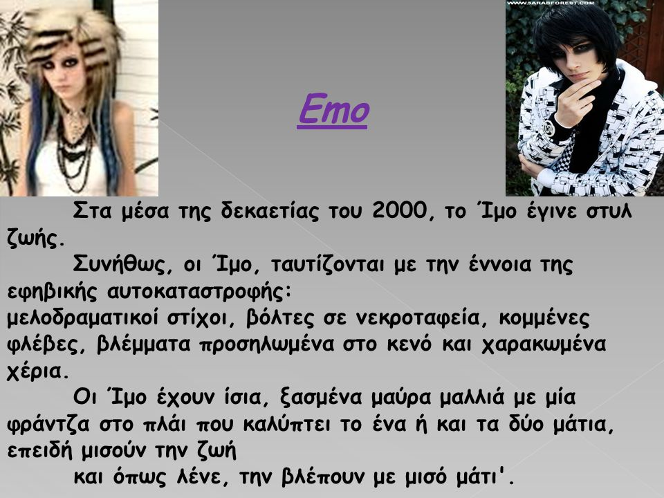 Emo Στα μέσα της δεκαετίας του 2000, το Ίμο έγινε στυλ ζωής. Συνήθως, οι Ίμο, ταυτίζονται με την έννοια της εφηβικής αυτοκαταστροφής: