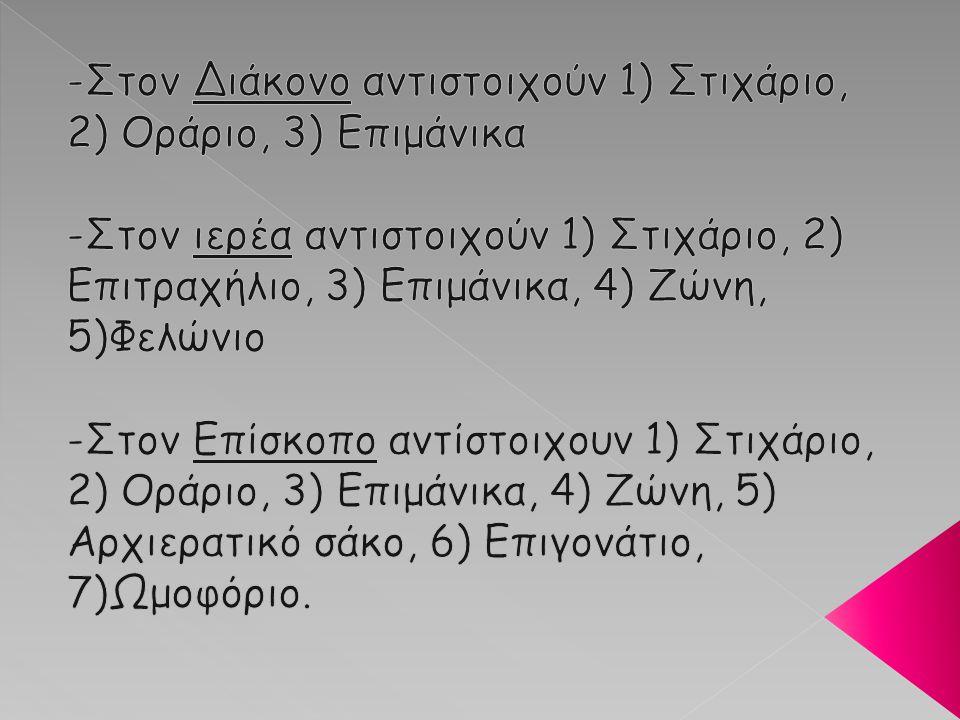 -Στον Διάκονο αντιστοιχούν 1) Στιχάριο, 2) Οράριο, 3) Επιμάνικα