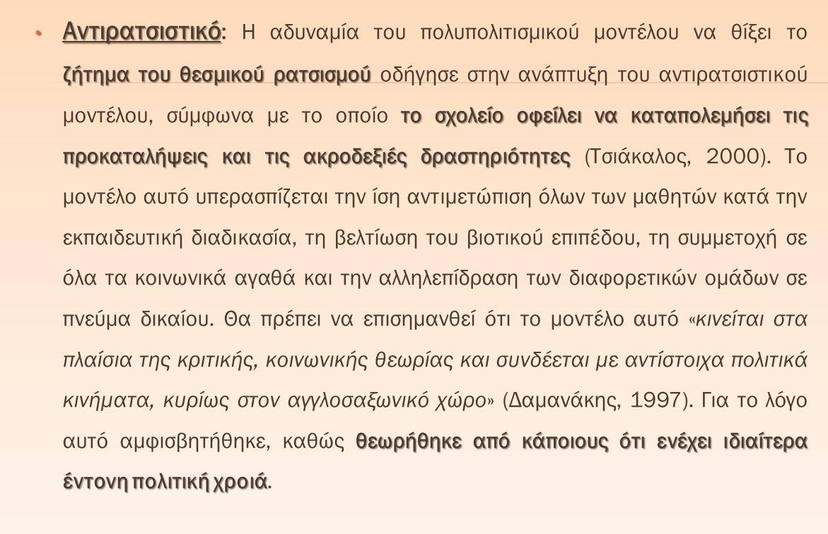 Αντιρατσιστικό: Η αδυναμία του πολυπολιτισμικού μοντέλου να θίξει το ζήτημα του θεσμικού ρατσισμού οδήγησε στην ανάπτυξη του αντιρατσιστικού μοντέλου, σύμφωνα με το οποίο το σχολείο οφείλει να καταπολεμήσει τις προκαταλήψεις και τις ακροδεξιές δραστηριότητες (Τσιάκαλος, 2000).