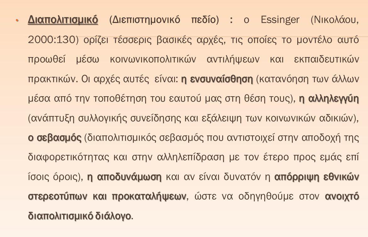 Διαπολιτισμικό (Διεπιστημονικό πεδίο) : ο Essinger (Νικολάου, 2000:130) ορίζει τέσσερις βασικές αρχές, τις οποίες το μοντέλο αυτό προωθεί μέσω κοινωνικοπολιτικών αντιλήψεων και εκπαιδευτικών πρακτικών.