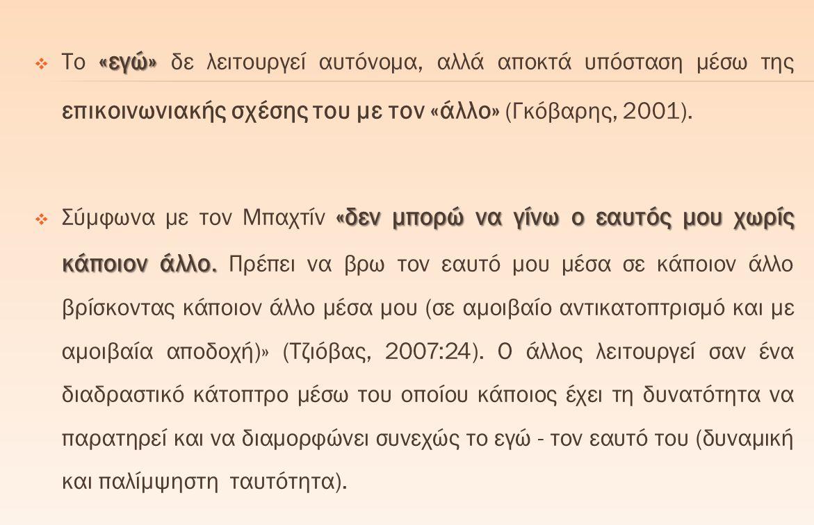 Το «εγώ» δε λειτουργεί αυτόνομα, αλλά αποκτά υπόσταση μέσω της επικοινωνιακής σχέσης του με τον «άλλο» (Γκόβαρης, 2001).