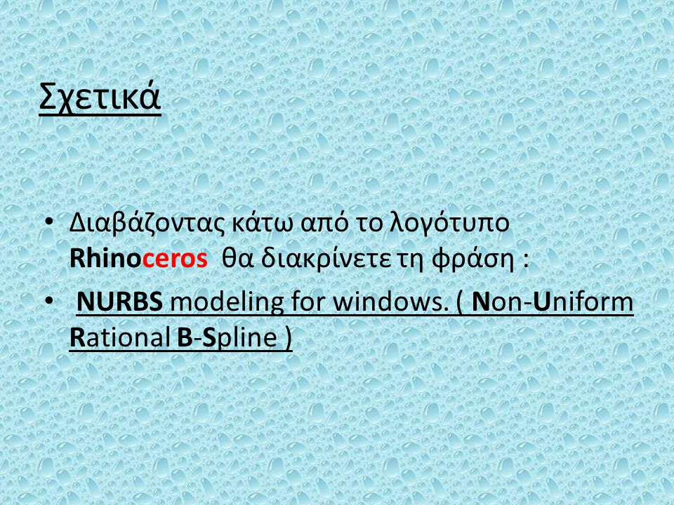 Σχετικά Διαβάζοντας κάτω από το λογότυπο Rhinoceros θα διακρίνετε τη φράση : NURBS modeling for windows.
