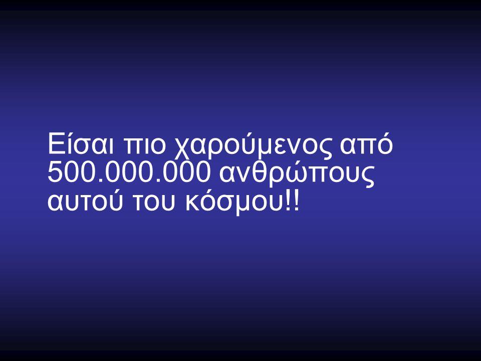 Είσαι πιο χαρούμενος από 500.000.000 ανθρώπους αυτού του κόσμου!!