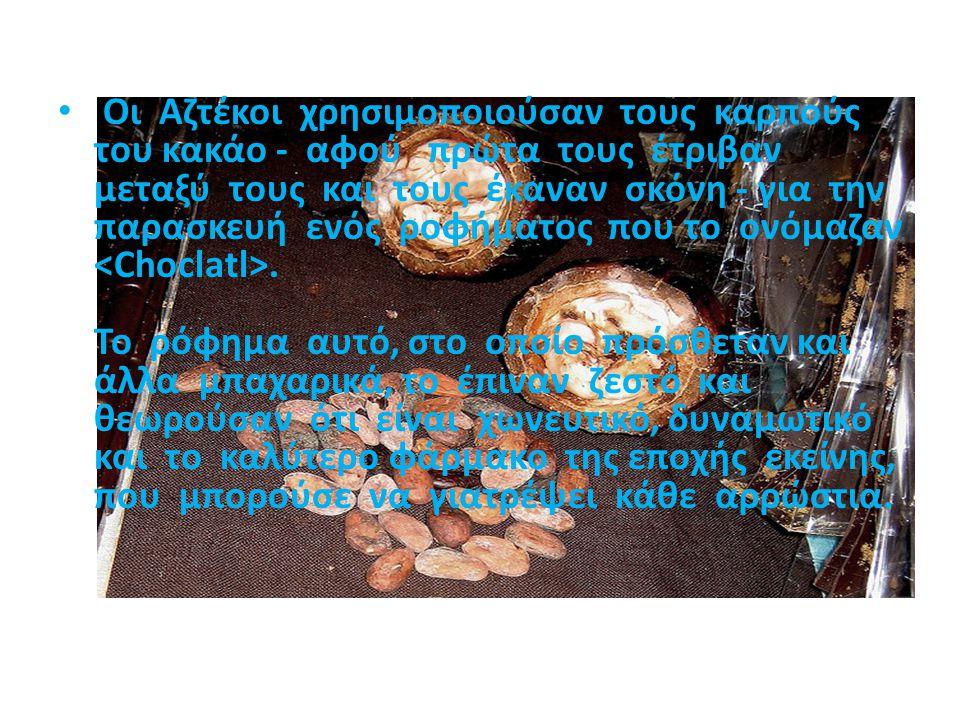 Οι Αζτέκοι χρησιμοποιούσαν τους καρπούς του κακάο - αφού πρώτα τους έτριβαν μεταξύ τους και τους έκαναν σκόνη - για την παρασκευή ενός ροφήματος που το ονόμαζαν <Choclatl>.