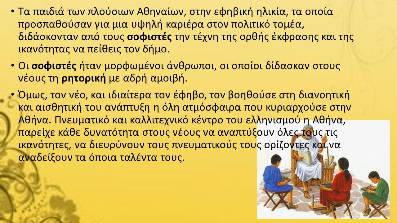 Τα παιδιά των πλούσιων Αθηναίων, στην εφηβική ηλικία, τα οποία προσπαθούσαν για μια υψηλή καριέρα στον πολιτικό τομέα, διδάσκονταν από τους σοφιστές την τέχνη της ορθής έκφρασης και της ικανότητας να πείθεις τον δήμο.