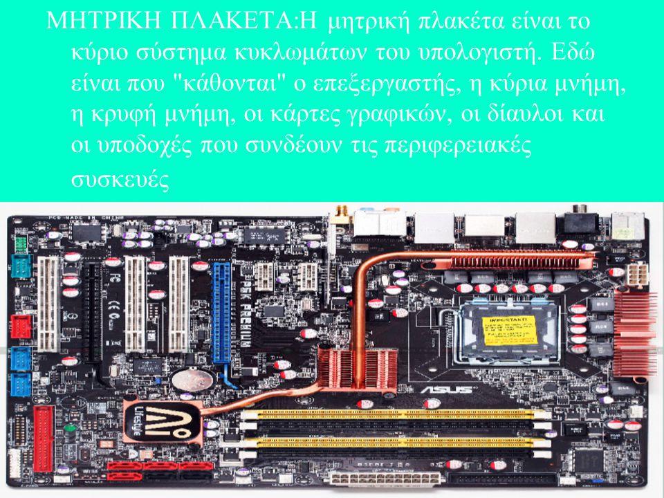 ΜΗΤΡΙΚΗ ΠΛΑΚΕΤΑ:Η μητρική πλακέτα είναι το κύριο σύστημα κυκλωμάτων του υπολογιστή.