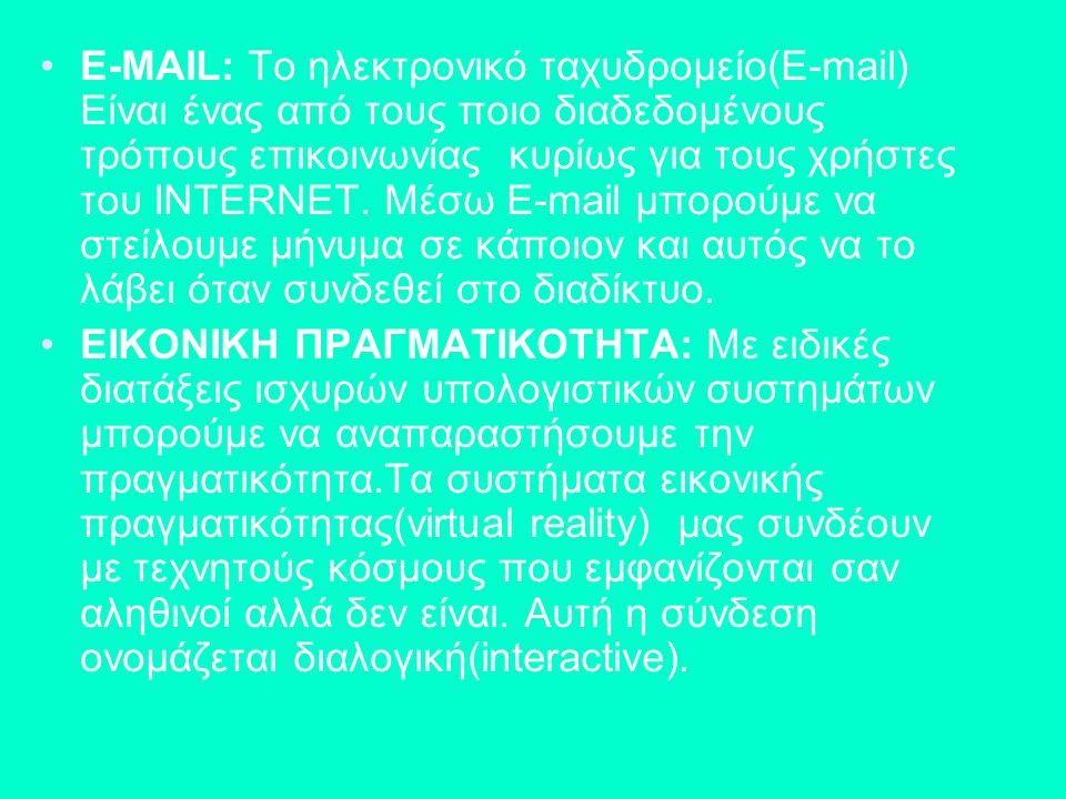E-MAIL: Το ηλεκτρονικό ταχυδρομείο(E-mail) Είναι ένας από τους ποιο διαδεδομένους τρόπους επικοινωνίας κυρίως για τους χρήστες του INTERNET. Μέσω E-mail μπορούμε να στείλουμε μήνυμα σε κάποιον και αυτός να το λάβει όταν συνδεθεί στο διαδίκτυο.