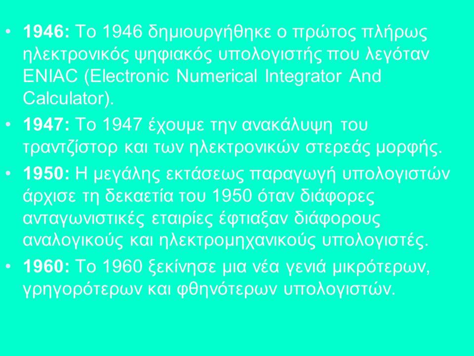 1946: Το 1946 δημιουργήθηκε ο πρώτος πλήρως ηλεκτρονικός ψηφιακός υπολογιστής που λεγόταν ENIAC (Electronic Numerical Integrator And Calculator).