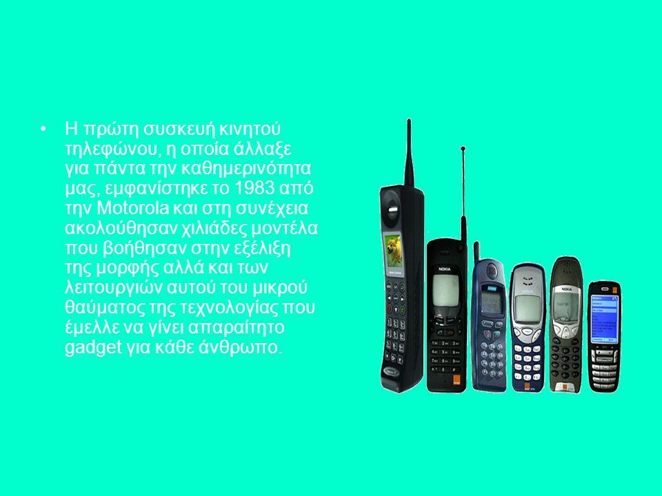 Η πρώτη συσκευή κινητού τηλεφώνου, η οποία άλλαξε για πάντα την καθημερινότητα μας, εμφανίστηκε το 1983 από την Motorola και στη συνέχεια ακολούθησαν χιλιάδες μοντέλα που βοήθησαν στην εξέλιξη της μορφής αλλά και των λειτουργιών αυτού του μικρού θαύματος της τεχνολογίας που έμελλε να γίνει απαραίτητο gadget για κάθε άνθρωπο.