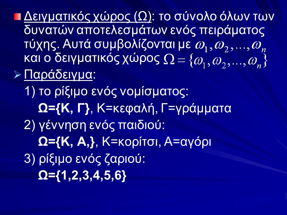 Δειγματικός χώρος (Ω): το σύνολο όλων των δυνατών αποτελεσμάτων ενός πειράματος τύχης. Αυτά συμβολίζονται με και ο δειγματικός χώρος