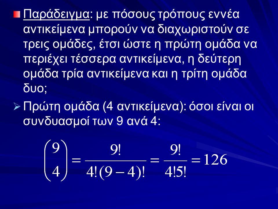 Παράδειγμα: με πόσους τρόπους εννέα αντικείμενα μπορούν να διαχωριστούν σε τρεις ομάδες, έτσι ώστε η πρώτη ομάδα να περιέχει τέσσερα αντικείμενα, η δεύτερη ομάδα τρία αντικείμενα και η τρίτη ομάδα δυο;