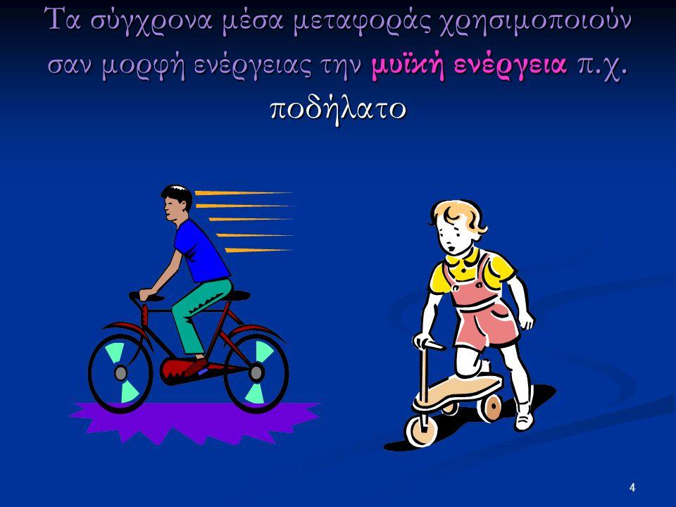 Τα σύγχρονα μέσα μεταφοράς χρησιμοποιούν σαν μορφή ενέργειας την μυϊκή ενέργεια π.χ. ποδήλατο