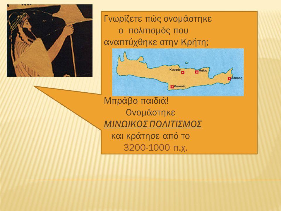Γνωρίζετε πώς ονομάστηκε ο πολιτισμός που αναπτύχθηκε στην Κρήτη; Μπράβο παιδιά.