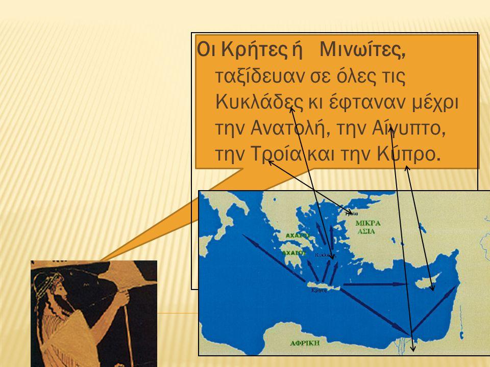 Οι Κρήτες ή Μινωίτες, ταξίδευαν σε όλες τις Κυκλάδες κι έφταναν µέχρι την Ανατολή, την Αίγυπτο, την Τροία και την Κύπρο.