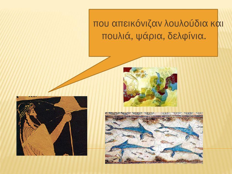 που απεικόνιζαν λουλούδια και πουλιά, ψάρια, δελφίνια.