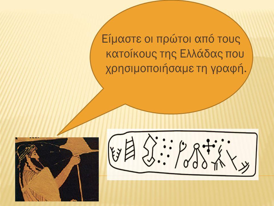Είμαστε οι πρώτοι από τους κατοίκους της Ελλάδας που χρησιµοποιήσαμε τη γραφή.