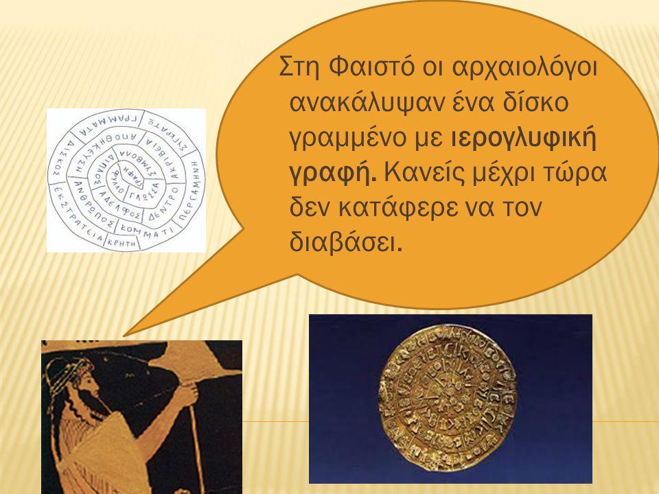 Στη Φαιστό οι αρχαιολόγοι ανακάλυψαν ένα δίσκο γραµµένο µε ιερογλυφική γραφή. Κανείς µέχρι τώρα δεν κατάφερε να τον διαβάσει.