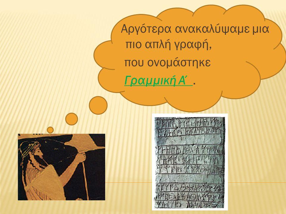 Αργότερα ανακαλύψαμε µια πιο απλή γραφή, που ονοµάστηκε Γραµµική Α΄.