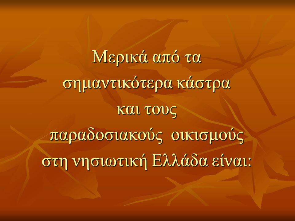 Μερικά από τα σημαντικότερα κάστρα και τους παραδοσιακούς οικισμούς στη νησιωτική Ελλάδα είναι: