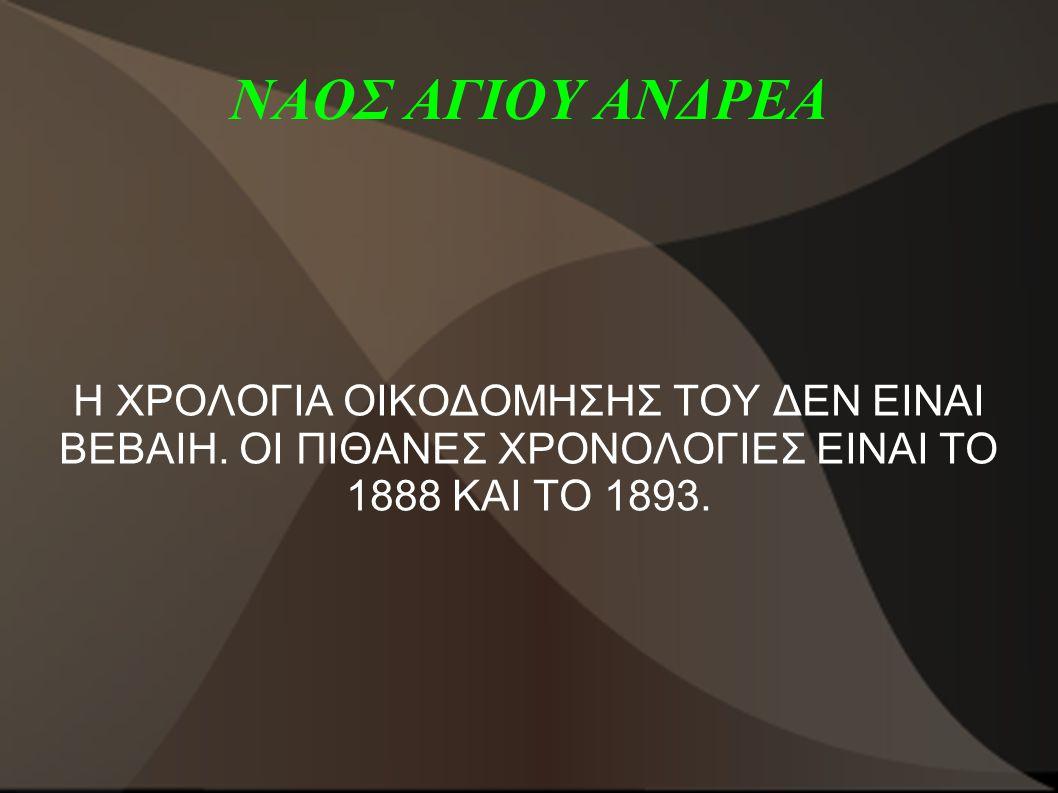 ΝΑΟΣ ΑΓΙΟΥ ΑΝΔΡΕΑ Η ΧΡΟΛΟΓΙΑ ΟΙΚΟΔΟΜΗΣΗΣ ΤΟΥ ΔΕΝ ΕΙΝΑΙ ΒΕΒΑΙΗ.