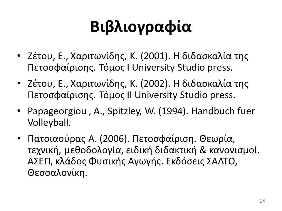 Βιβλιογραφία Ζέτου, Ε., Χαριτωνίδης, Κ. (2001). Η διδασκαλία της Πετοσφαίρισης. Τόμος Ι University Studio press.