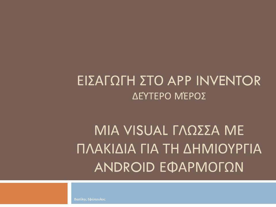 Εισαγωγh στο App Inventor Δεύτερο μέροσ ΜΙΑ VISUAL ΓΛΩΣΣΑ ΜΕ ΠΛΑΚΙΔΙΑ ΓΙΑ ΤΗ ΔΗΜΙΟΥΡΓΙΑ ANDROID ΕΦΑΡΜΟΓΩΝ