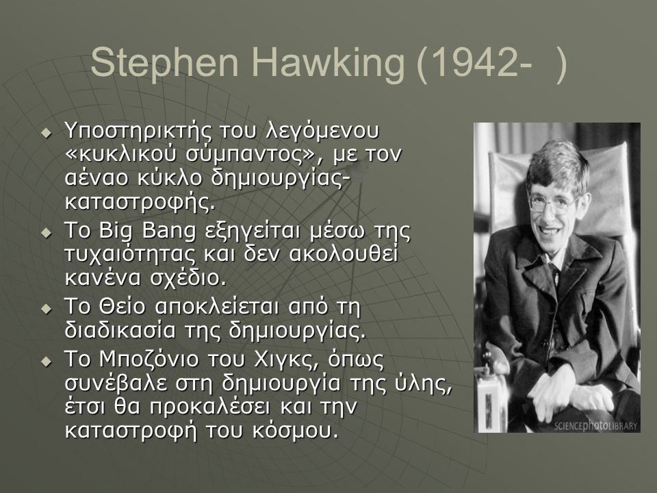 Stephen Hawking (1942- ) Υποστηρικτής του λεγόμενου «κυκλικού σύμπαντος», με τον αέναο κύκλο δημιουργίας-καταστροφής.