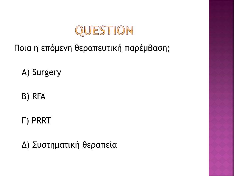 QUESTION Ποια η επόμενη θεραπευτική παρέμβαση; Α) Surgery B) RFA Γ) PRRT Δ) Συστηματική θεραπεία