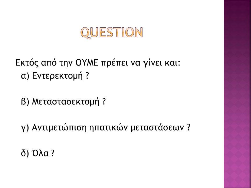 QUESTION Εκτός από την ΟΥΜΕ πρέπει να γίνει και: α) Εντερεκτομή .