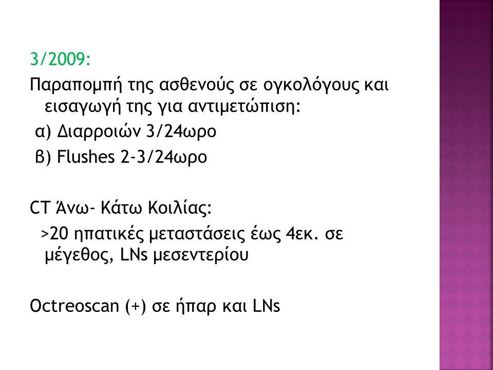 3/2009: Παραπομπή της ασθενούς σε ογκολόγους και εισαγωγή της για αντιμετώπιση: α) Διαρροιών 3/24ωρο β) Flushes 2-3/24ωρο CT Άνω- Κάτω Κοιλίας: >20 ηπατικές μεταστάσεις έως 4εκ.